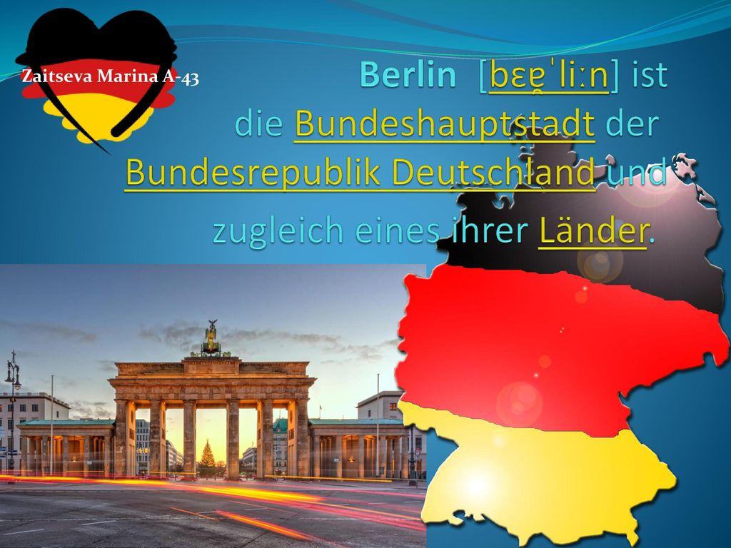 Zaitseva Marina A-43 Berlin [bɛɐ̯ˈliːn] ist die Bundeshauptstadt der Bundesrepublik Deutschland und zugleich eines ihrer Länder.